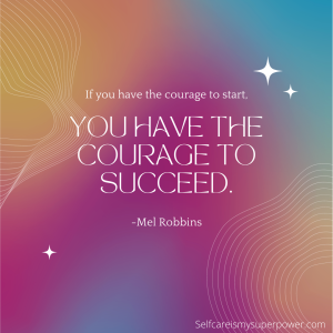 If you have the courage to start, you have the courage to succeed. Mel Robbins Quote